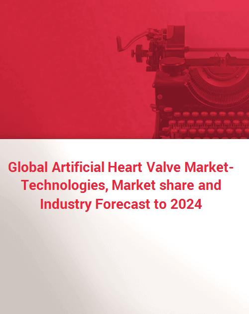 Global Artificial Heart Valve Market- Technologies, Market share and  Industry Forecast to 2024