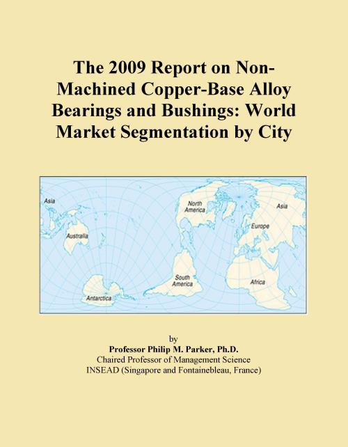 The 2009 Report on Non-Machined Copper-Base Alloy Bearings and Bushings: World Market Segmentation by City - Product Image