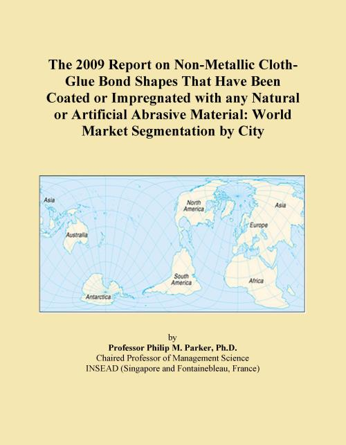 The 2009 Report on Non-Metallic Cloth-Glue Bond Shapes That Have Been Coated or Impregnated with any Natural or Artificial Abrasive Material: World Market Segmentation by City - Product Image