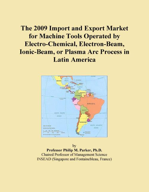 The 2009 Import and Export Market for Machine Tools Operated by Electro-Chemical, Electron-Beam, Ionic-Beam, or Plasma Arc Process in Latin America - Product Image