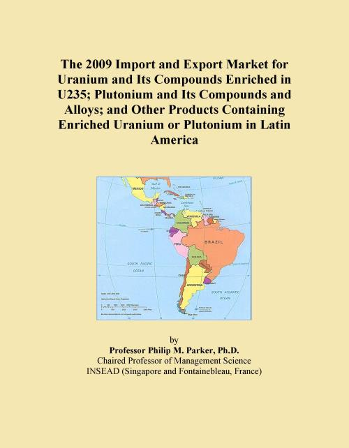 The 2009 Import and Export Market for Uranium and Its Compounds Enriched in U235; Plutonium and Its Compounds and Alloys; and Other Products Containing Enriched Uranium or Plutonium in Latin America - Product Image