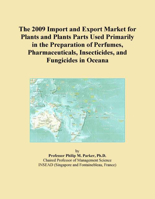 The 2009 Import and Export Market for Plants and Plants Parts Used Primarily in the Preparation of Perfumes, Pharmaceuticals, Insecticides, and Fungicides in Oceana - Product Image