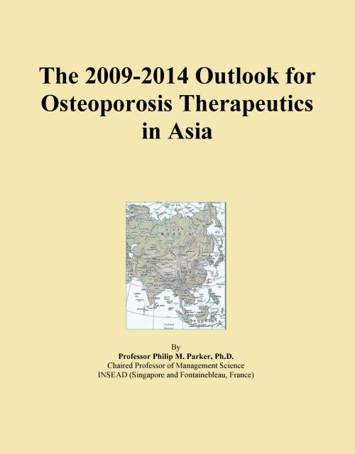 The 2009-2014 Outlook for Osteoporosis Therapeutics in Asia - Product Image