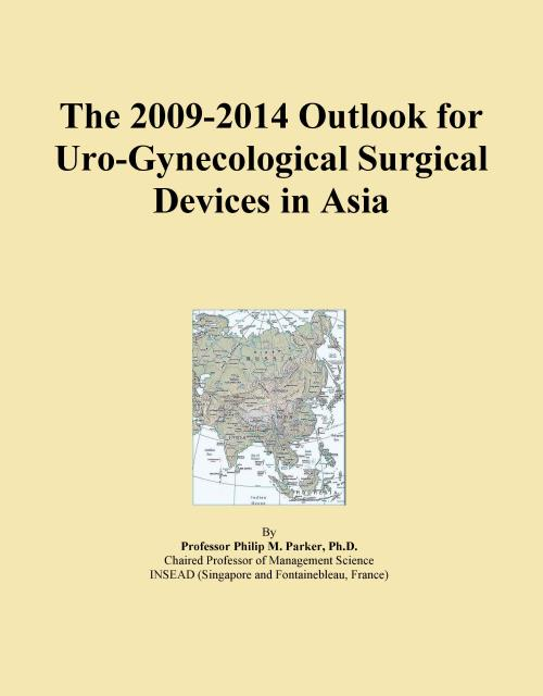 The 2009-2014 Outlook for Uro-Gynecological Surgical Devices in Asia - Product Image