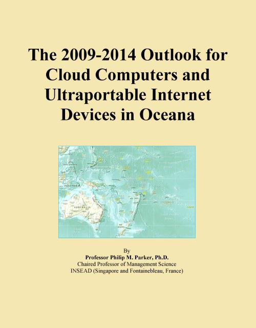 The 2009-2014 Outlook for Cloud Computers and Ultraportable Internet Devices in Oceana - Product Image