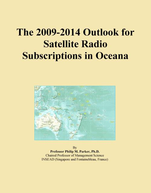 The 2009-2014 Outlook for Satellite Radio Subscriptions in Oceana - Product Image