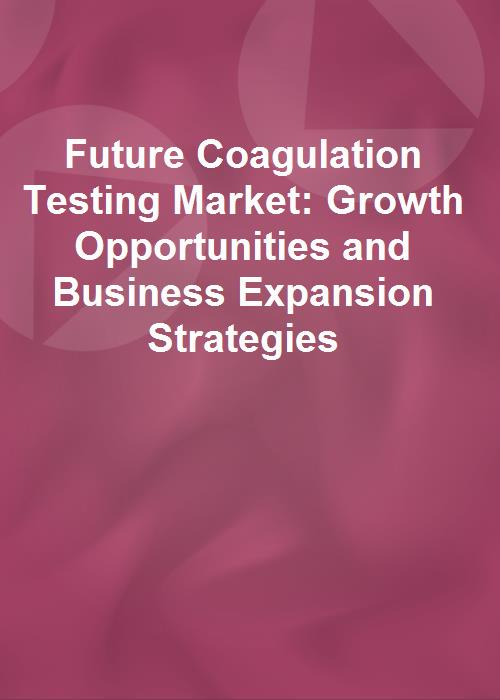 Future Coagulation Testing Market: Growth Opportunities and Business Expansion Strategies  - Product Image