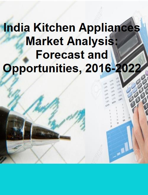 India Kitchen Appliances Market Analysis Forecast And Opportunities 2016 2022