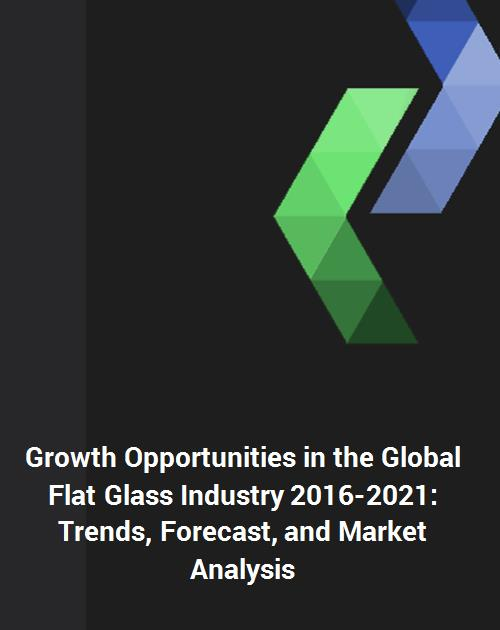 Growth Opportunities in the Global Flat Glass Industry 2016-2021: Trends,  Forecast, and Market Analysis