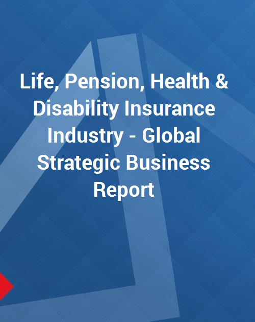 Life, Pension, Health & Disability Insurance Industry - Global Strategic  Business Report