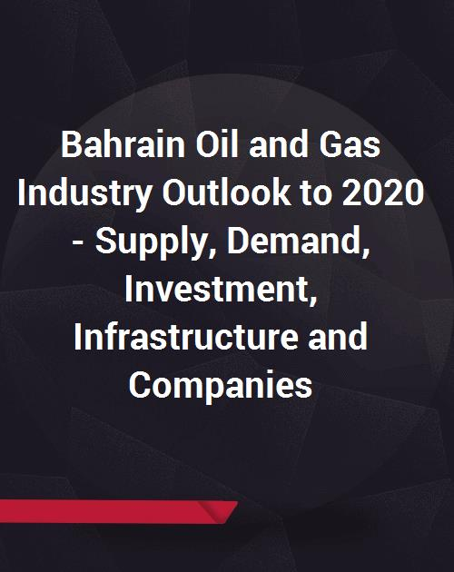 Bahrain Oil and Gas Industry Outlook to 2020 - Supply, Demand, Investment,  Infrastructure (Fields, Blocks, Pipelines, LNG, Refinery, Storage Assets)