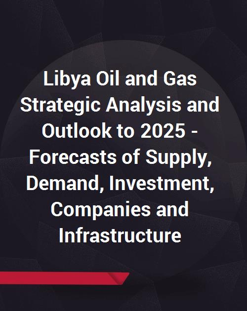 Libya Oil and Gas Strategic Analysis and Outlook to 2025 - Forecasts of  Supply, Demand, Investment, Companies and Infrastructure (Fields, Blocks,