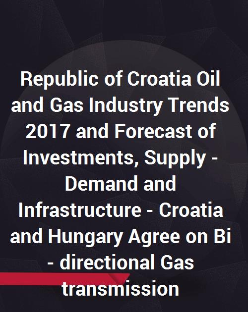 Republic of Croatia Oil and Gas Industry Trends 2017 and Forecast of  Investments, Supply - Demand and Infrastructure - Croatia and Hungary Agree  on Bi