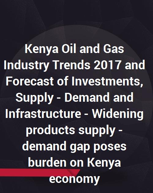 Kenya Oil and Gas Industry Trends 2017 and Forecast of Investments, Supply  - Demand and Infrastructure - Widening products supply - demand gap poses