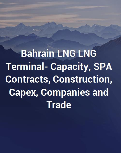 Bahrain LNG LNG Terminal- Capacity, SPA Contracts, Construction, Capex,  Companies and Trade