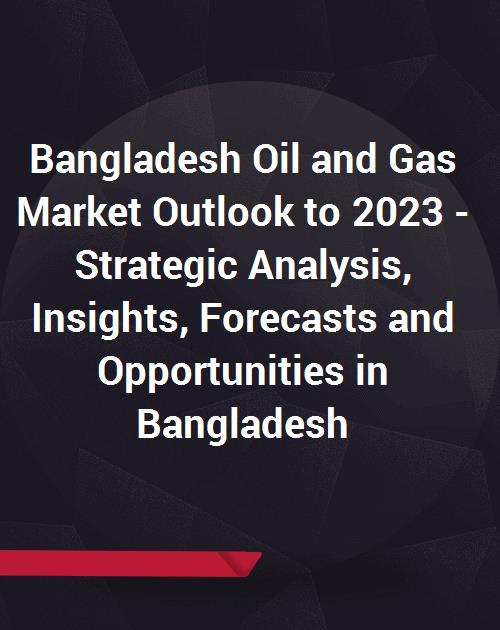 Bangladesh Oil and Gas Market Outlook to 2023 - Strategic Analysis,  Insights, Forecasts and Opportunities in Bangladesh