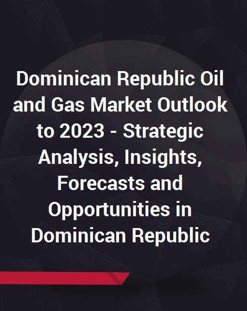 Dominican Republic Oil and Gas Market Outlook to 2023 - Strategic Analysis,  Insights, Forecasts and Opportunities in Dominican Republic