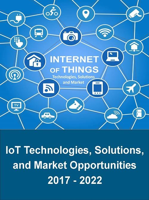 Internet of Things (IoT) Technologies, Solutions, and Market Opportunities  2017 - 2022