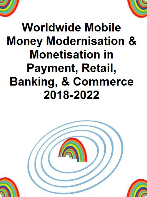 Worldwide Mobile Money Modernisation & Monetisation in Payment, Retail,  Banking, & Commerce 2018-2022