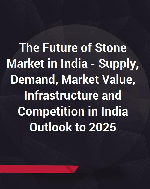 The Future of Stone (Dimension granite and marble) Market in India (H1  2018) - Supply, Demand, Market Value, Infrastructure and Competition in  India