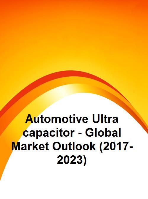 Automotive Ultra capacitor - Global Market Outlook (2017-2023)