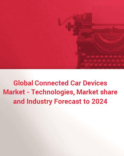 Global Connected Car Devices Market - Technologies, Market share and  Industry Forecast to 2024
