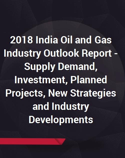 2018 India Oil and Gas Industry Outlook Report - Supply Demand, Investment,  Planned Projects, New Strategies and Industry Developments