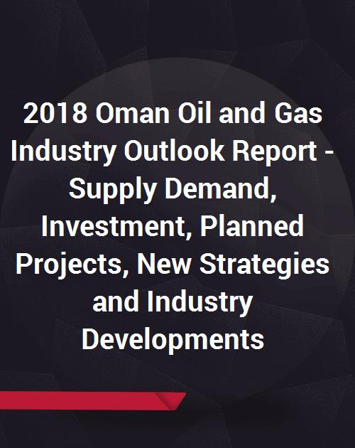 2018 Oman Oil and Gas Industry Outlook Report - Supply Demand, Investment,  Planned Projects, New Strategies and Industry Developments