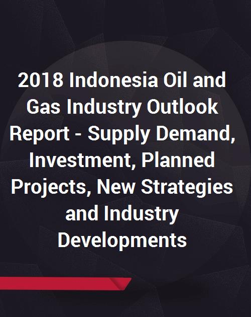 2018 Indonesia Oil and Gas Industry Outlook Report - Supply Demand,  Investment, Planned Projects, New Strategies and Industry Developments