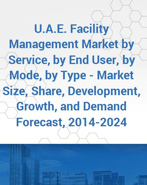 U A E  Facility Management Market by Service, by End User, by Mode, by Type  - Market Size, Share, Development, Growth, and Demand Forecast, 2014-2024