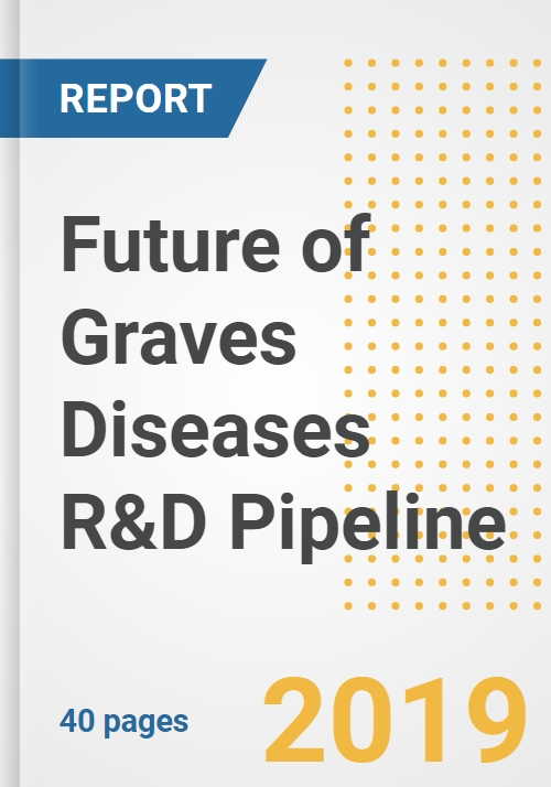 2019 Future of Graves Diseases R&D Pipeline Drugs and Companies- Analysis  of Global Graves Diseases Pipeline Compounds, Phases, Mechanism of Action,