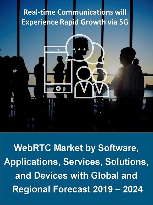WebRTC Market by Software, Applications, Services, Solutions, and Devices  with Global and Regional Forecasts 2019-2024