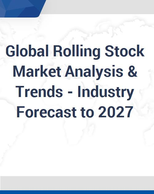 Global Rolling Stock Market Analysis & Trends - Industry Forecast to 2027