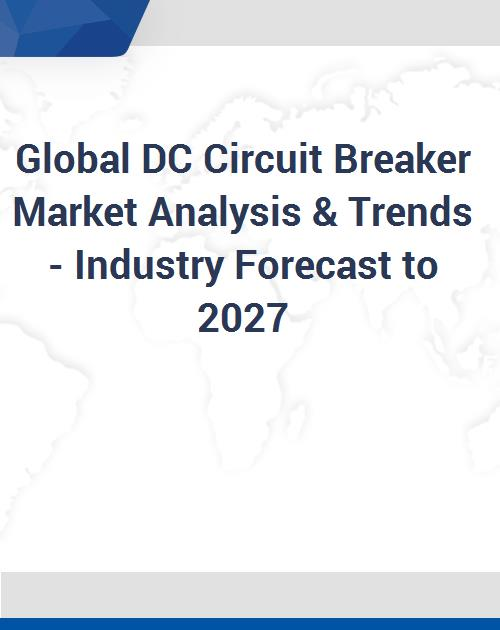 Global DC Circuit Breaker Market Analysis & Trends - Industry Forecast to  2027