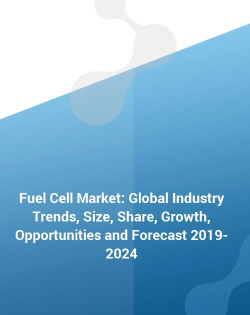 Fuel Cell Market: Global Industry Trends, Size, Share, Growth,  Opportunities and Forecast 2019-2024