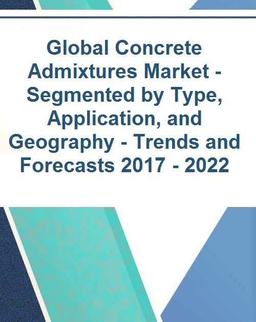 Global Concrete Admixtures Market - Segmented by Type, Application, and  Geography - Trends and Forecasts 2017 - 2022