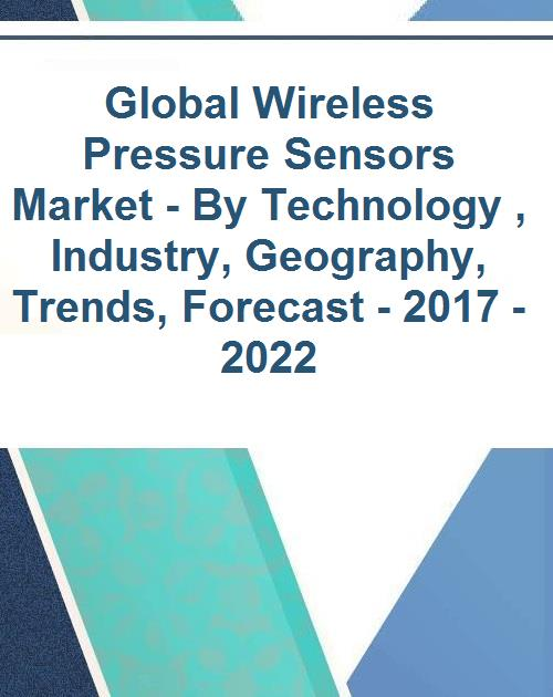 Global Wireless Pressure Sensors Market - By Technology , Industry,  Geography, Trends, Forecast - 2017 - 2022