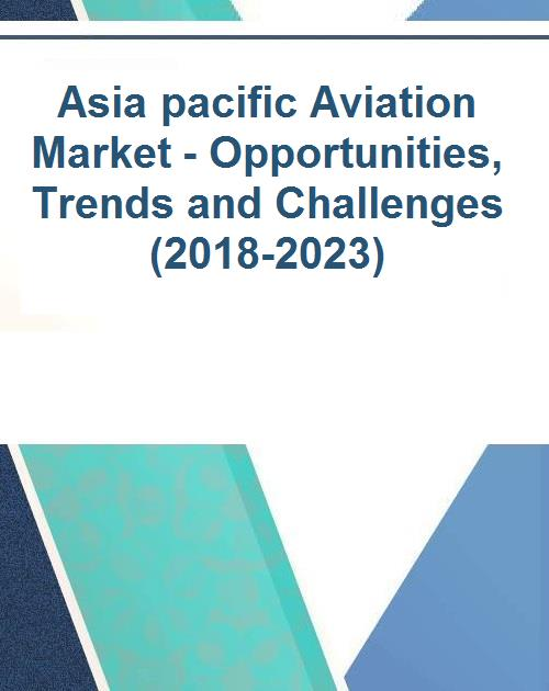 Asia pacific Aviation Market - Opportunities, Trends and Challenges  (2018-2023)